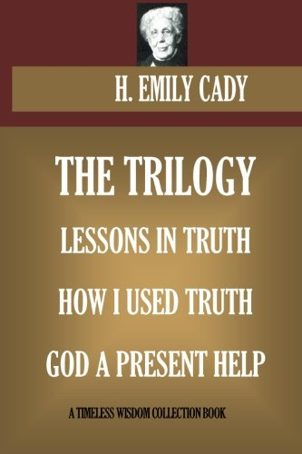 H. Emily Cady Trilogy: Lessons In Truth; How I Used Truth; God A Present Help (Timeless Wisdom ()