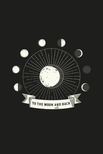 To the Moon and Back: Moon Phases Journal Phases of the Moon 120-page Lined Astrology Notebook (Astrology Gifts) (Volume 1)