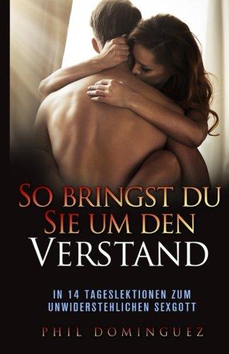 So bringst du sie um den Verstand: In 14 Tageslektionen zum unwiderstehlichen Sexgott (German Edition) pdf