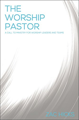 The Worship Pastor: A Call to Ministry for Worship Leaders and Teams