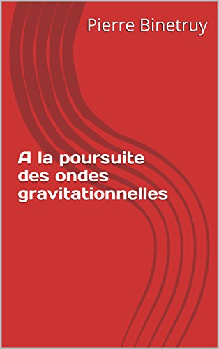 A la poursuite des ondes gravitationnelles (French Edition)