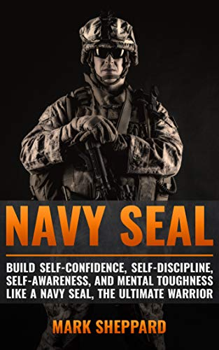 Navy SEAL: Build Self-Confidence, Self -Discipline, Self-Awareness, and Mental Toughness like a Navy SEAL, the Ultimate Warrior by [Sheppard, Mark]