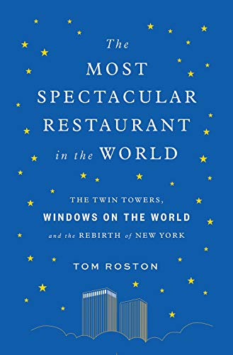 The Most Spectacular Restaurant in the World: The Twin Towers, Windows on the World, and the Rebirth of New York by Tom Roston