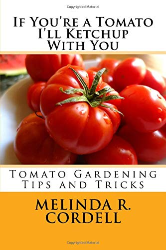 Read Online If You're a Tomato I'll Ketchup With You: Tomato Gardening Tips and Tricks (Easy-Growing Gardening Series) (Volume 3) PDF