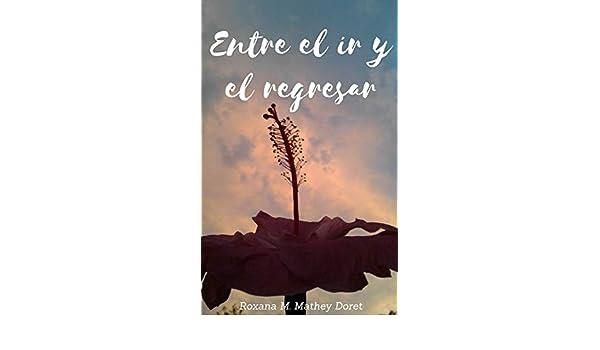 Amazon.com: Entre el ir y el regresar (Spanish Edition) eBook: Roxana Mariela Mathey Doret: Kindle Store