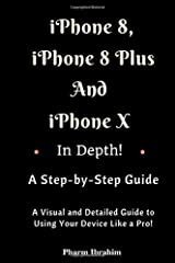 iPhone 8, iPhone 8 Plus And iPhone X In Depth! A Step-by-Step Manual: (A Visual and Detailed Guide to Using Your Device Like a Pro!) Paperback