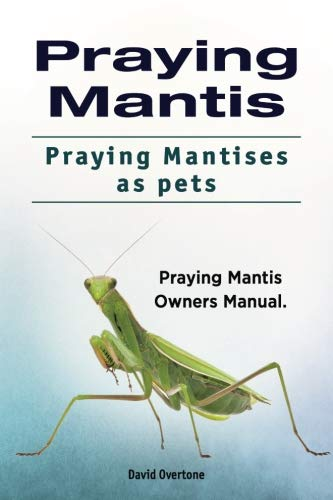 Praying Mantis. Praying Mantises as Pets. Praying Mantis Owners Manual. -