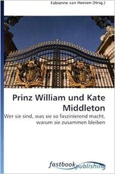 Book Prinz William und Kate Middleton: Wer sie sind, was sie so faszinierend macht,warum sie zusammen bleiben (German Edition)