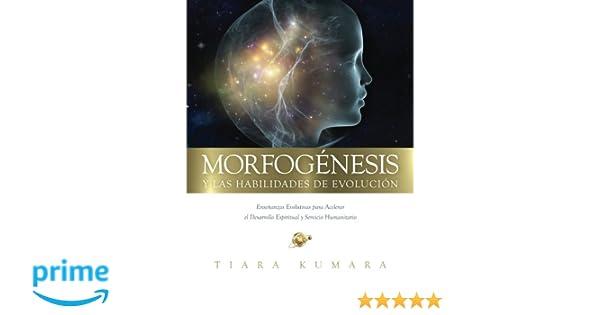 MORFOGENESIS y Las Habilidades de Evolucion: Enseñanzas Evolutivas para Acelerar el Desarrollo Espiritual y Servicio Humanitario (Spanish Edition): Tiara ...