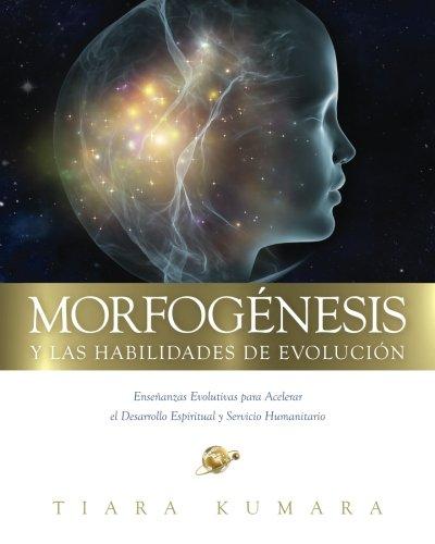 MORFOGENESIS y Las Habilidades de Evolucion: Enseñanzas Evolutivas para Acelerar el Desarrollo Espiritual y Servicio Humanitario (Spanish Edition)