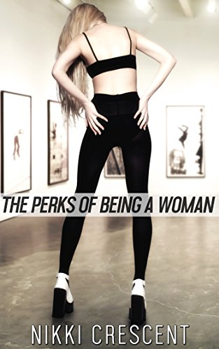 Crescent Camel - THE PERKS OF BEING A WOMAN (Crossdressing, Feminization, First Time)