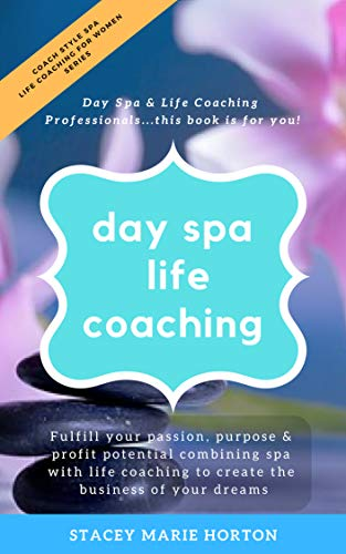 (Day Spa Life Coaching, Life Coaching For Women Series: Fulfill Your Passion, Purpose & Profit Potential Combining Spa with Life Coaching to Create the ... Style Spa Life Coaching For Women Series))