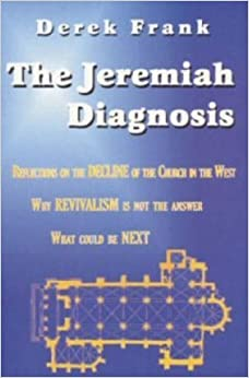 Book The Jeremiah Diagnosis: Reflections on the Decline of the Church in the West - Why Revivalism Is Not the Answer, What Could Be Next by Derek Frank (2000-07-15)