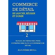COMMERCE DE DÉTAIL - SE LANCER, RÉUSSIR ET DURER: Manuel de formation pour entreprendre dans commerce de détail (Volume t. 2) (French Edition)