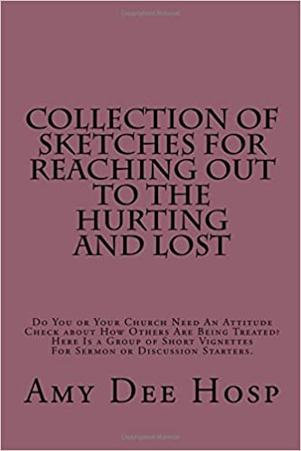 Collection of Sketches For  Reaching Out To the Hurting and Lost: Do You or Your Church Need An  Attitude Check about How Others  Are Being Treated? ... Vignettes  For Sermon or Discussion Starters.
