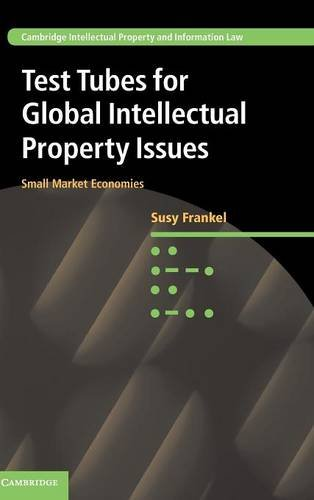 Test Tubes For Global Intellectual Property Issues: Small Market Economies (Cambridge Intellectual Property And Information Law)