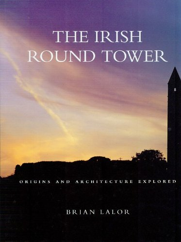 The Irish Round Tower: Origins and Architecture Explored by MR Brian Lalor