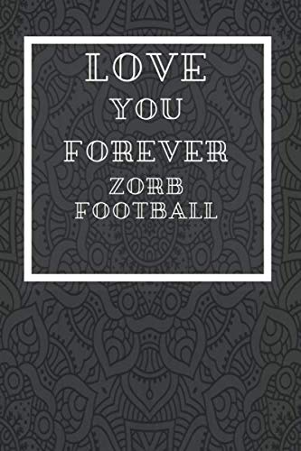 Love You Forever Zorb Football: Journal or Planner for  Zorb Football Lovers / Zorb Football Gift,(Inspirational Notebooks, Mandala journal , Style Design , Diary, Composition Book),  Lined Journal