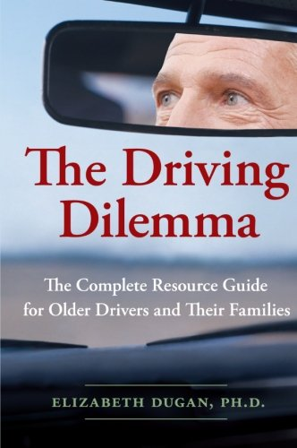 The Driving Dilemma: The Complete Resource Guide for Older Drivers and Their (Phd Drivers)