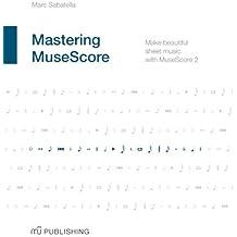 Mastering Musescore: Make Beautiful Sheet Music with Musescore 2.1