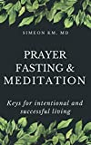 Prayer, Fasting, and Meditation: Keys for intentional and successful living