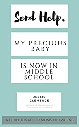 Send Help. My Precious Baby Is Now In Middle School.: A Devotional For Moms of Tweens.