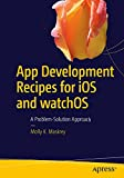 img - for App Development Recipes for iOS and watchOS: A Problem-Solution Approach book / textbook / text book