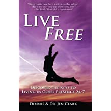 Live Free: Discover the Keys to Living in God's Presence 24/7