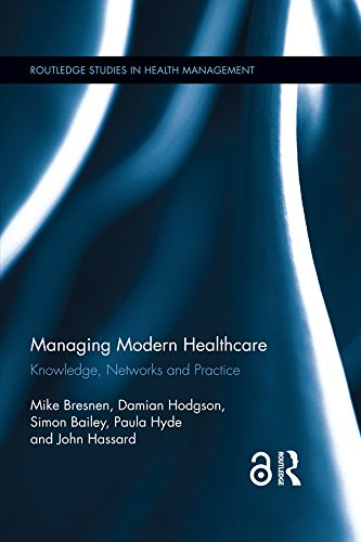 Managing Modern Healthcare (Open Access): Knowledge, Networks and Practice (Routledge Studies in Health Management Book 2)