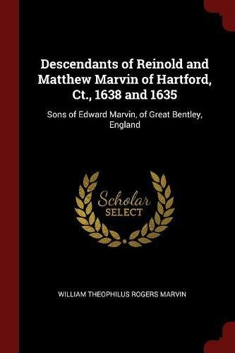 Descendants of Reinold and Matthew Marvin of Hartford, Ct., 1638 and 1635: Sons of Edward Marvin, of Marvellous Bentley, England