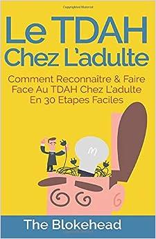 Le Tdah chez ladulte : Comment reconnaître & faire face au Tdah chez ladulte en 30 étapes faciles. (French Edition)