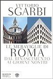 Le meraviglie di Roma. Dal rinascimento ai giorni nostri.