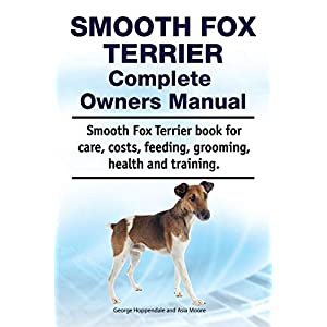 Smooth Fox Terrier Complete Owners Manual. Smooth Fox Terrier book for care, costs, feeding, grooming, health and training. 1