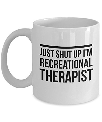 - Just Shut Up I'm Recreational Therapist, 11Oz Coffee Mug Unique Gift Idea for Him, Her, Mom, Dad - Perfect Birthday Gifts for Men or Women/Birthday