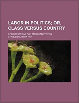 Labor in politics: or, Class versus country. considerations for American voters