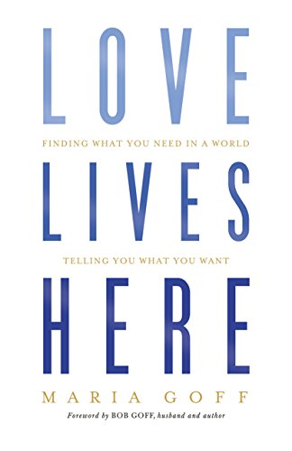 Love Lives Here: Finding What You Need in a World Telling You What You Want [Maria Goff] (Tapa Blanda)