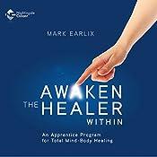 Awaken the Healer Within: An Apprentice Program for Total Mind-Body Healing | Mark Earlix