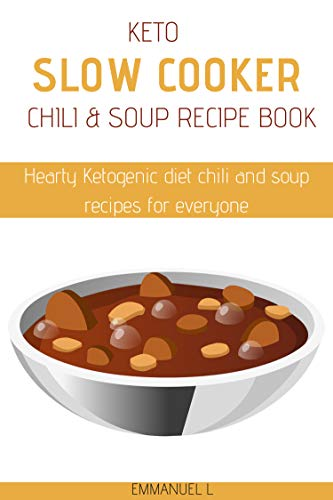 Keto Slow cooker Chili and Soup Recipe Book: Hearty Ketogenic diet chili and soup recipes for everyone