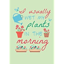 I Usually Wet My Plants in the Morning: Gardening Journal with lined pages for garden notes, dot grid pages for garden layout and planning, and plant record pages with space for plant data, care, description and notes, table of contents and numbered pages;  Funny Garden Gifts for Women