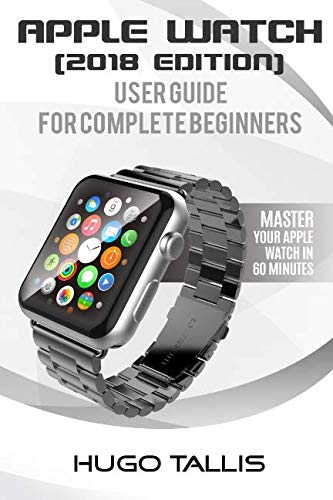 (Apple Watch User Guide (2018): Go from a Complete Beginner to Expert)