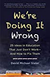 We're Doing It Wrong: 25 Ideas in Education That Just Don't Work―And How to Fix Them