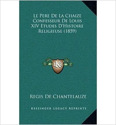 Le Pere de La Chaize Confesseur de Louis XIV Etudes D'Histoire Religieuse (1859) (Hardback)(French) - Common