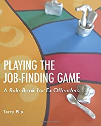 Playing the Job-finding Game - 2nd edition: A rule book for ex-offenders