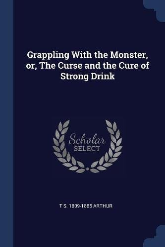 Grappling With the Monster, or, The Curse and the Cure of Strong Drink