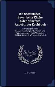 Die Schwäbisch-bayerische Küche Oder Neuestes Augsburger Kochbuch: Enthaltend Über 800 ...