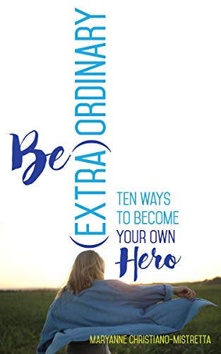 Be (Extra)Ordinary: Ten Ways to Become Your Own Hero by [Christiano-Mistretta, Maryanne]