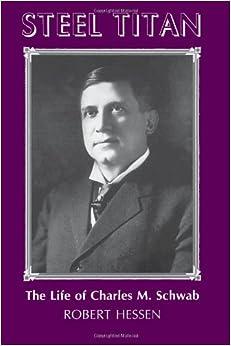 Steel Titan: The Life of Charles M. Schwab: Robert Hessen: 9780822959069: Amazon.com: Books
