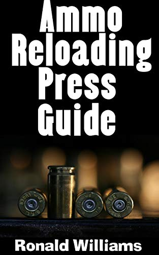 Pdf Outdoors Ammo Reloading Press Guide : The Ultimate Beginner's Guide On The Best Reloading Presses To Reload Your Own Ammo