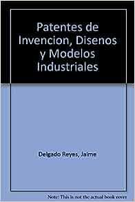 Patentes de Invencion, Disenos y Modelos Industriales (Spanish Edition): Jaime Delgado Reyes