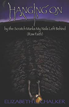 Hanging On by the Scratch Marks My Nails Left Behind (Raw Faith) by [Chalker, Elizabeth L.]